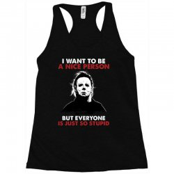 michael myers i want to be a nice person but everyone is just stupid Racerback Tank | Artistshot