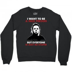 michael myers i want to be a nice person but everyone is just stupid Crewneck Sweatshirt | Artistshot