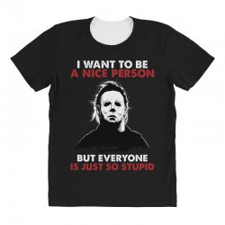 michael myers i want to be a nice person but everyone is just stupid All Over Women's T-shirt | Artistshot