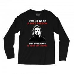 michael myers i want to be a nice person but everyone is just stupid Long Sleeve Shirts | Artistshot