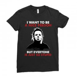 michael myers i want to be a nice person but everyone is just stupid Ladies Fitted T-Shirt | Artistshot