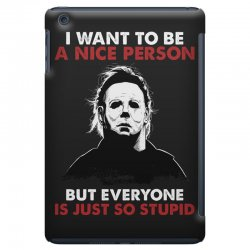 michael myers i want to be a nice person but everyone is just stupid iPad Mini Case | Artistshot