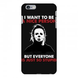 michael myers i want to be a nice person but everyone is just stupid iPhone 6 Plus/6s Plus Case | Artistshot
