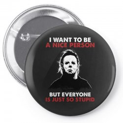 michael myers i want to be a nice person but everyone is just stupid Pin-back button | Artistshot