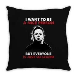 michael myers i want to be a nice person but everyone is just stupid Throw Pillow | Artistshot