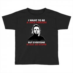 michael myers i want to be a nice person but everyone is just stupid Toddler T-shirt | Artistshot