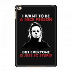 michael myers i want to be a nice person but everyone is just stupid iPad Mini 4 Case | Artistshot