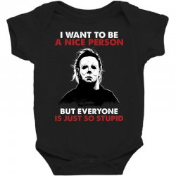 michael myers i want to be a nice person but everyone is just stupid Baby Bodysuit | Artistshot