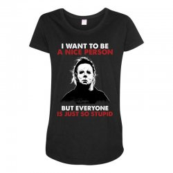 michael myers i want to be a nice person but everyone is just stupid Maternity Scoop Neck T-shirt | Artistshot