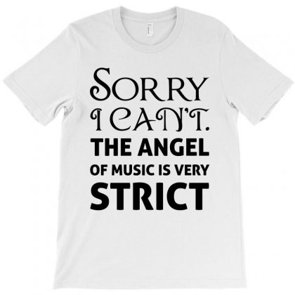 Sorry I Can't The Angel Of Music Is Very Strict T-shirt Designed By Nurbetulk