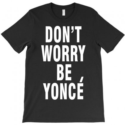 Don't Worry Be Yonce T-shirt Designed By Hot Design