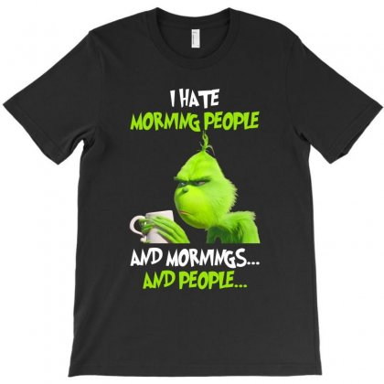 The Grinch I Hate Morning People And Mornings And People T-shirt Designed By Killakam