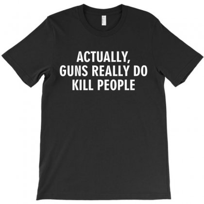 Actually Guns Really Do Kill People (white) T-shirt Designed By Black White