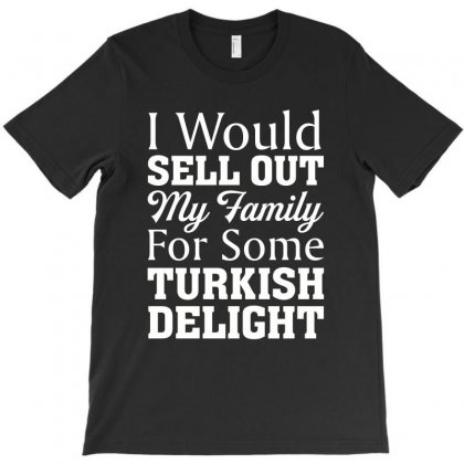 I Would Sell Out My Family For Some Turkish Delight For Dark T-shirt Designed By Nurbetulk