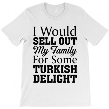 I Would Sell Out My Family For Some Turkish Delight For Light T-shirt Designed By Nurbetulk