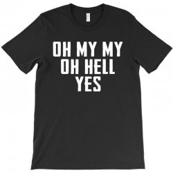 oh my my oh hell yes for dark T-Shirt | Artistshot