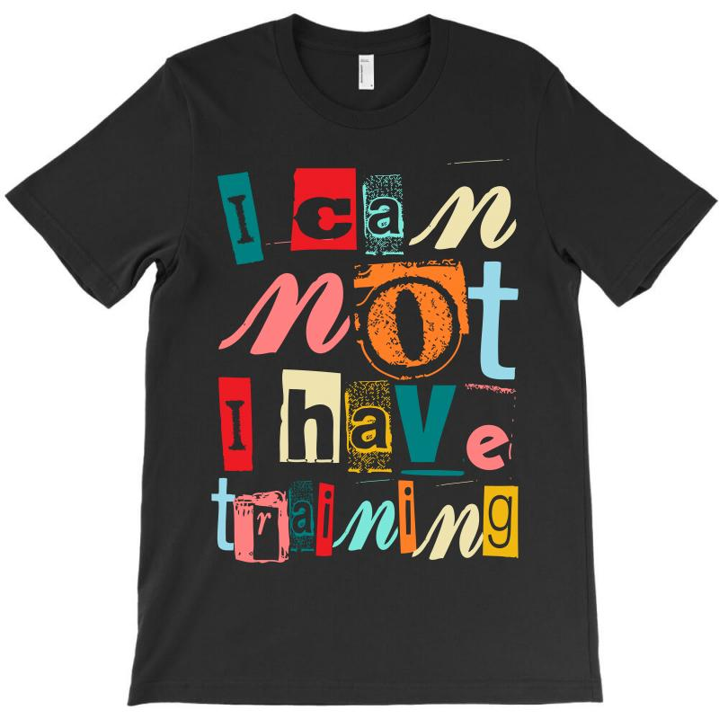 I Can Not, I Have Training T-shirt | Artistshot