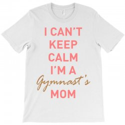 I can't keep calm, I'm a Gumnast's mom T-Shirt | Artistshot