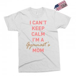 I can't keep calm, I'm a Gumnast's mom Exclusive T-shirt | Artistshot