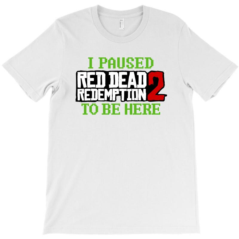bf20cdc75361ce Custom I Paused Red Dead Redemption Two To Be Here T-shirt By Sengul ...