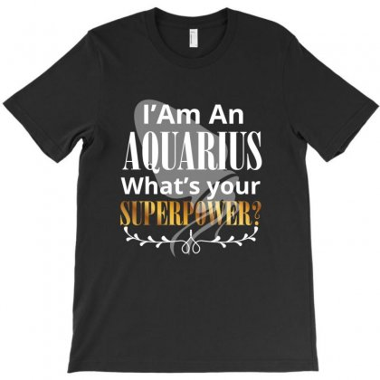 I Am An Aquarius What's Your Superpower T-shirt Designed By Rardesign