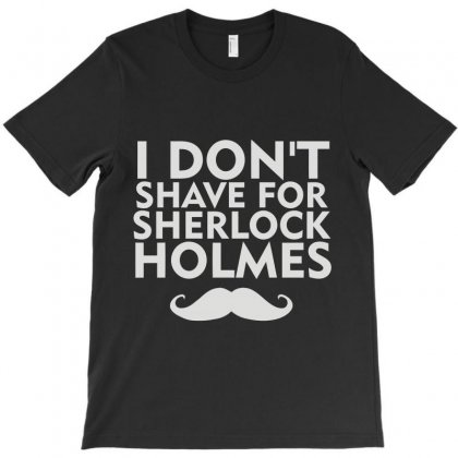 I Don't Shave For Sherlock Holmes T-shirt Designed By Irp4n