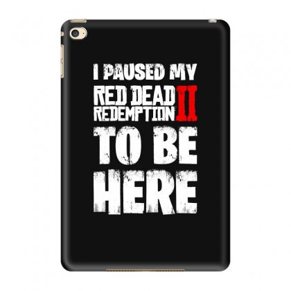 I Paused Red Dead Redemption To Be Here Ipad Mini 4 Case Designed By Blqs Apparel