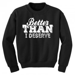 Better Than I Deserve Youth Sweatshirt | Artistshot