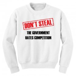 Don't Steal Government Hates Competition Youth Sweatshirt | Artistshot