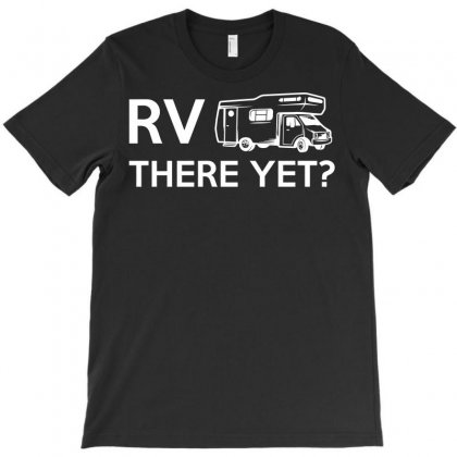 Rv There Yet Camper Mobile Home T-shirt Designed By Ikmal