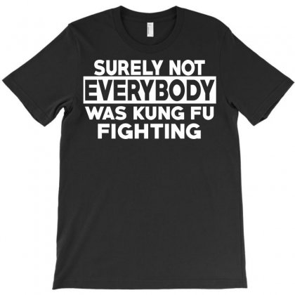 Surely Not Everybody Was Kung Fu Fighting T-shirt Designed By Ikmal