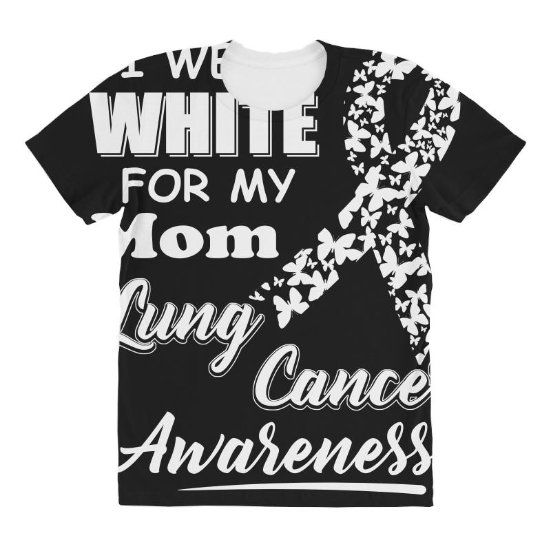 f8b8c662810 Custom Lung Cancer Awareness T Shirt I Wear White For My Mom All Over  Women s T-shirt By Hung - Artistshot