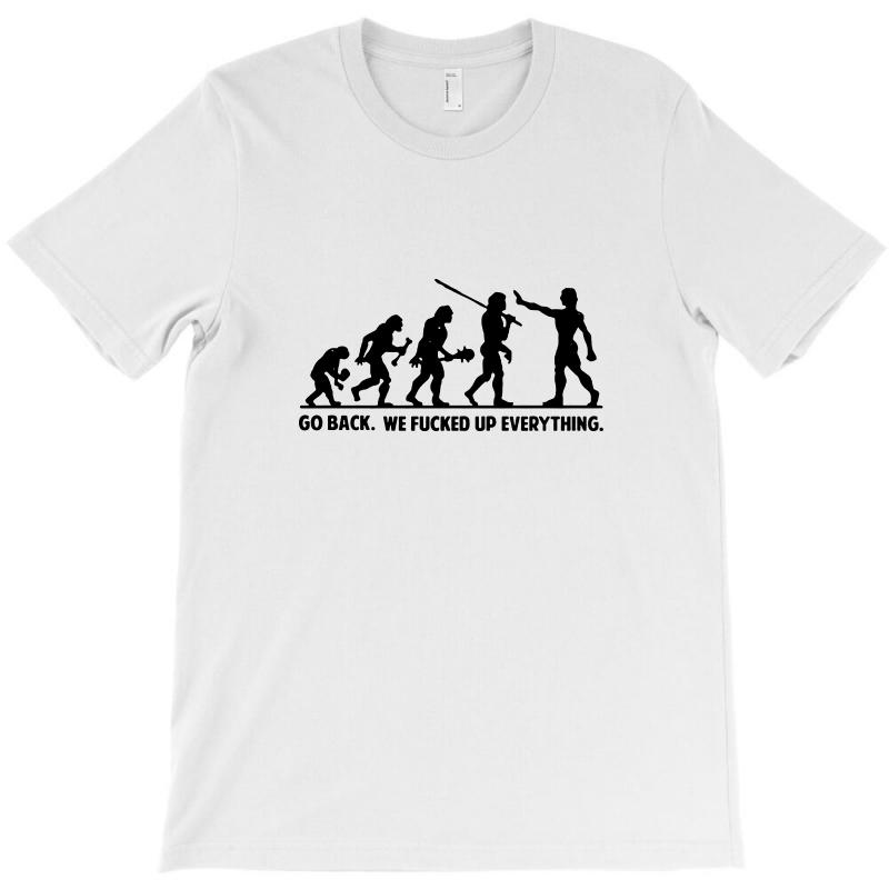 f512e7d18 go back we fucked up everything t shirt funny t shirt saying offensive T- Shirt