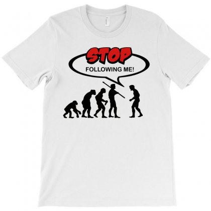 Evolution Stop Following Me T-shirt Designed By Yesairish