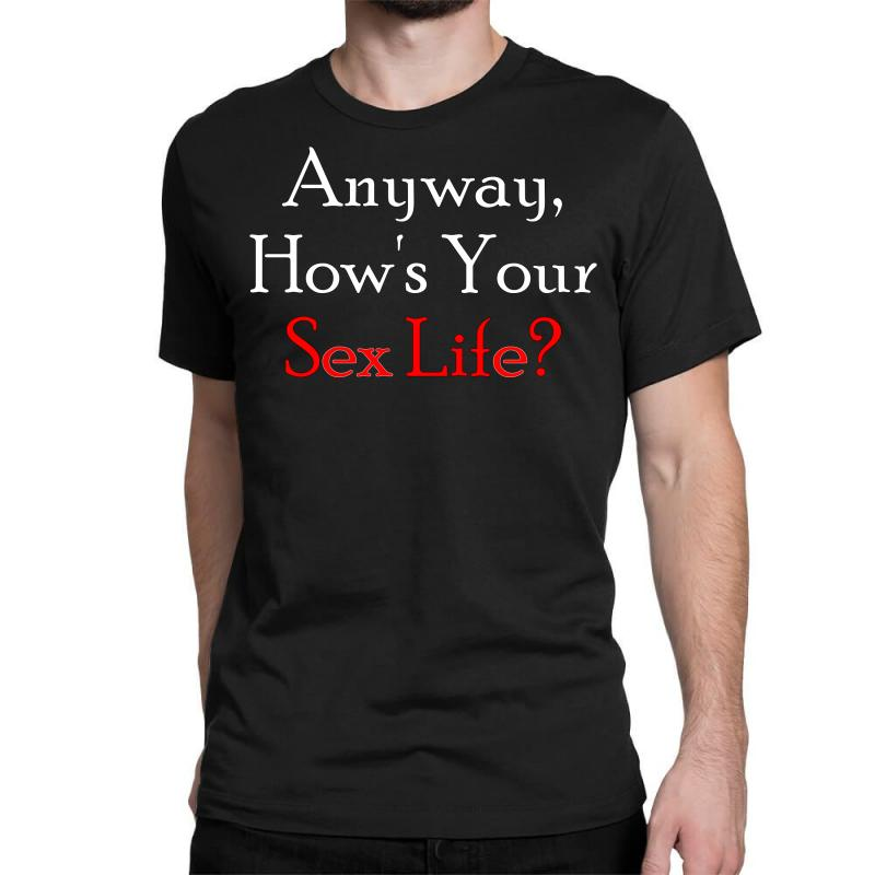Anyway, How's Your Sex Life Classic T-shirt | Artistshot