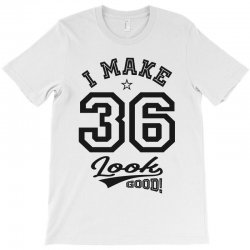 I Make 36 Look Good T-Shirt | Artistshot