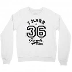 I Make 36 Look Good Crewneck Sweatshirt | Artistshot