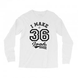 I Make 36 Look Good Long Sleeve Shirts | Artistshot