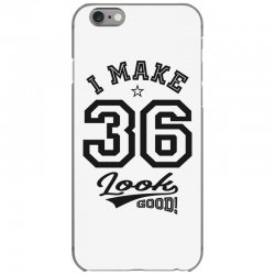 I Make 36 Look Good iPhone 6/6s Case | Artistshot