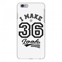 I Make 36 Look Good iPhone 6 Plus/6s Plus Case | Artistshot