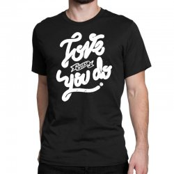love what you do Classic T-shirt | Artistshot
