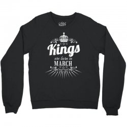 kings are born in march Crewneck Sweatshirt | Artistshot