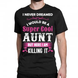I Never Dreamed I Would Be A Super Cool Aunt Classic T-shirt Designed By Sabriacar