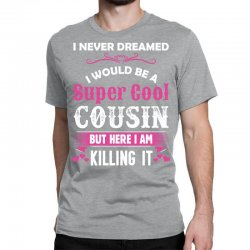 I Never Dreamed I Would Be A Super Cool Cousin Classic T-shirt Designed By Sabriacar