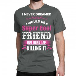 I Never Dreamed I Would Be A Super Cool Friend Classic T-shirt Designed By Sabriacar