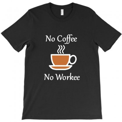 No Coffee No Workee Funny Coffee T-shirt Designed By Teeshop