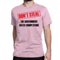 Don't Steal Government Hates Competition Classic T-shirt | Artistshot