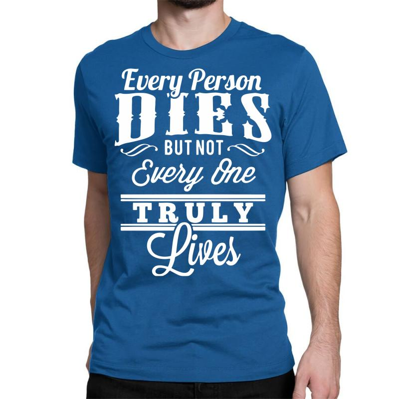 3272ced5 Custom Every Person Dies But Not Everyone Truly Lives Classic T-shirt By  Marla_arts - Artistshot