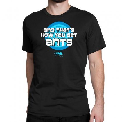 And That's How You Get Ants New Classic T-shirt