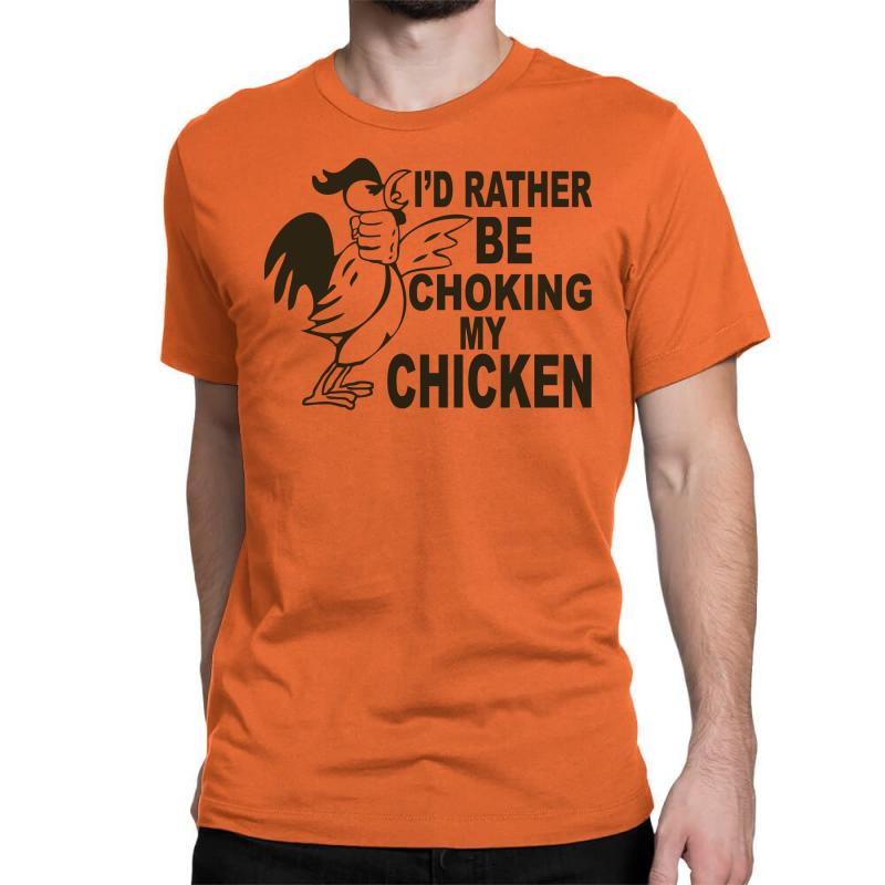 I'd Rather Be Choking My Chicken Classic T-shirt | Artistshot